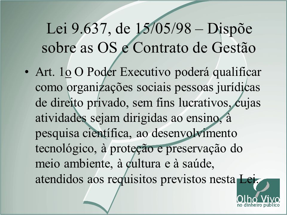Lei 9.637, de 15/05/98 – Dispõe sobre as OS e Contrato de Gestão Art. 1o O Poder Executivo poderá qualificar como organizações sociais pessoas jurídic