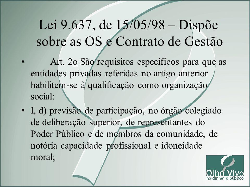 Lei 9.637, de 15/05/98 – Dispõe sobre as OS e Contrato de Gestão Art. 2o São requisitos específicos para que as entidades privadas referidas no artigo