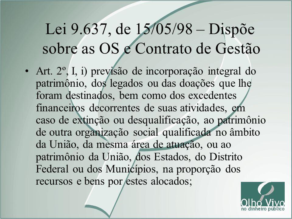 Lei 9.637, de 15/05/98 – Dispõe sobre as OS e Contrato de Gestão Art. 2º, I, i) previsão de incorporação integral do patrimônio, dos legados ou das do