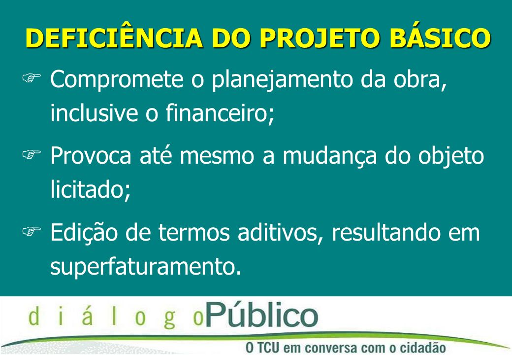 DEFICIÊNCIA DO PROJETO BÁSICO FCompromete o planejamento da obra, inclusive o financeiro; FProvoca até mesmo a mudança do objeto licitado; FEdição de