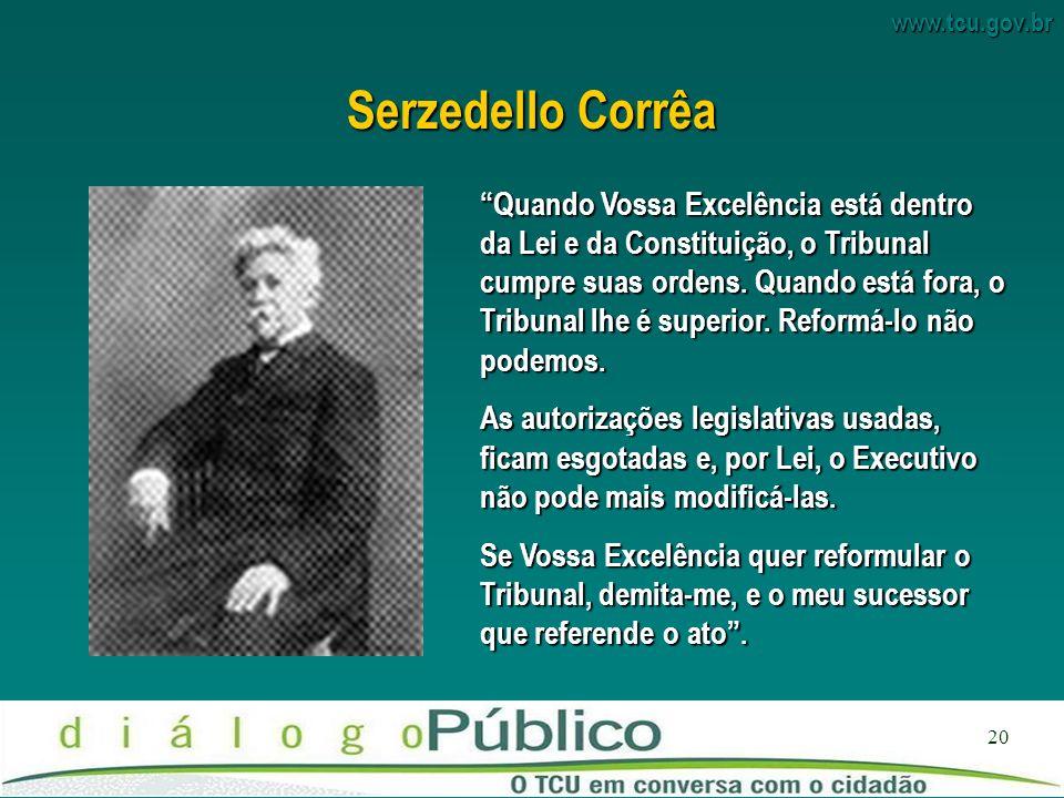 www.tcu.gov.br 20 Serzedello Corrêa Quando Vossa Excelência está dentro da Lei e da Constituição, o Tribunal cumpre suas ordens.