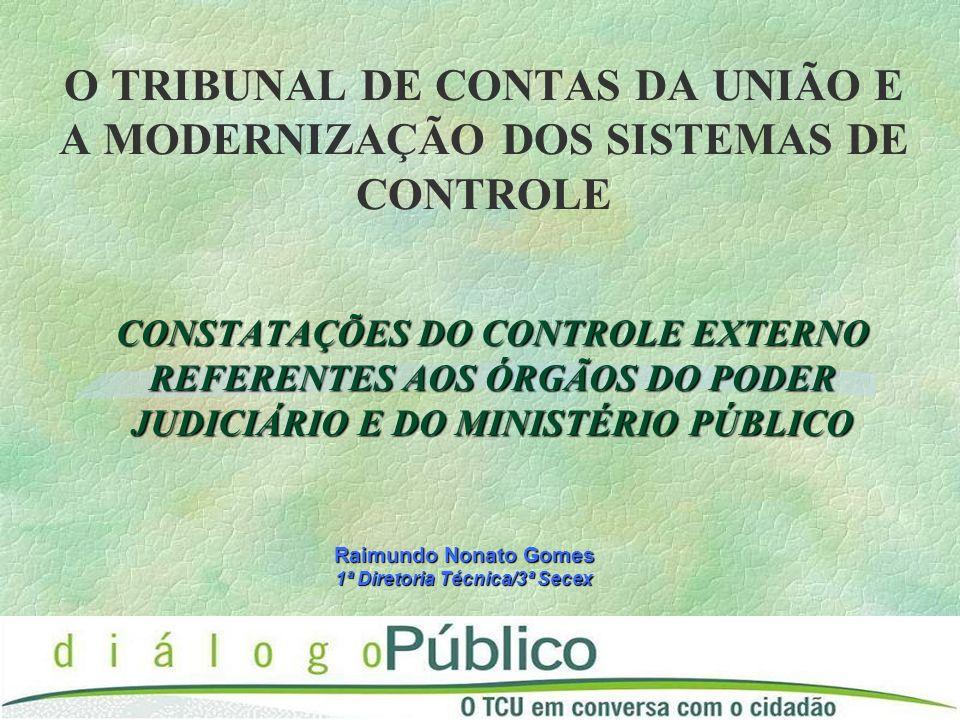 O TRIBUNAL DE CONTAS DA UNIÃO E A MODERNIZAÇÃO DOS SISTEMAS DE CONTROLE CONSTATAÇÕES DO CONTROLE EXTERNO REFERENTES AOS ÓRGÃOS DO PODER JUDICIÁRIO E DO MINISTÉRIO PÚBLICO Raimundo Nonato Gomes 1ª Diretoria Técnica/3ª Secex
