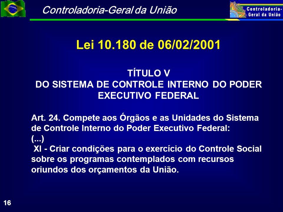 Controladoria-Geral da União 16 Lei 10.180 de 06/02/2001 TÍTULO V DO SISTEMA DE CONTROLE INTERNO DO PODER EXECUTIVO FEDERAL Art.