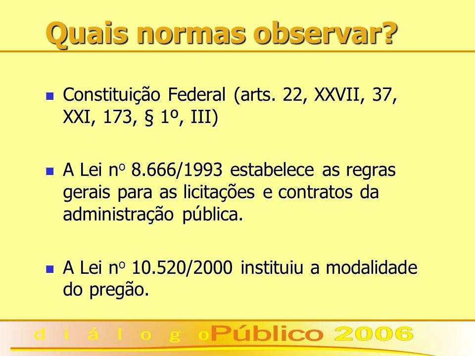 Quais normas observar? Constituição Federal (arts. 22, XXVII, 37, XXI, 173, § 1º, III) Constituição Federal (arts. 22, XXVII, 37, XXI, 173, § 1º, III)