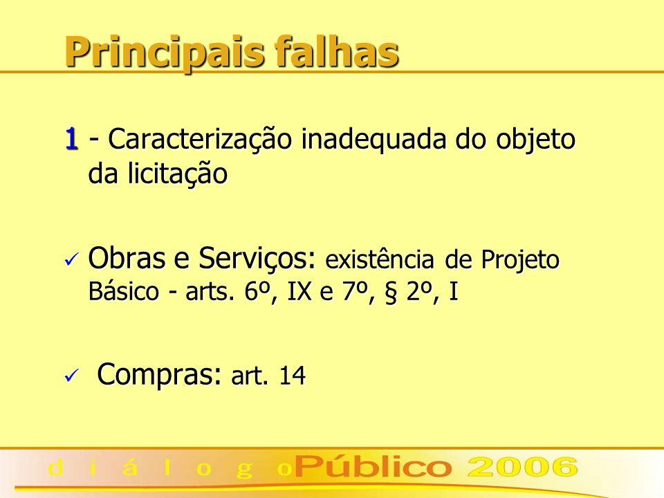 Principais falhas 1 - Caracterização inadequada do objeto da licitação Obras e Serviços: existência de Projeto Básico - arts. 6º, IX e 7º, § 2º, I Obr