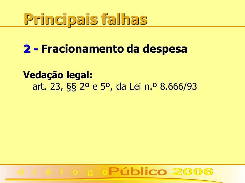 Principais falhas 2 - Fracionamento da despesa Vedação legal: art. 23, §§ 2º e 5º, da Lei n.º 8.666/93