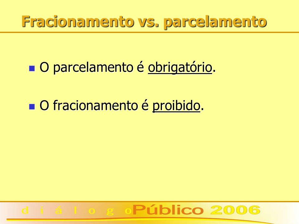 Fracionamento vs. parcelamento O parcelamento é obrigatório. O parcelamento é obrigatório. O fracionamento é proibido. O fracionamento é proibido.