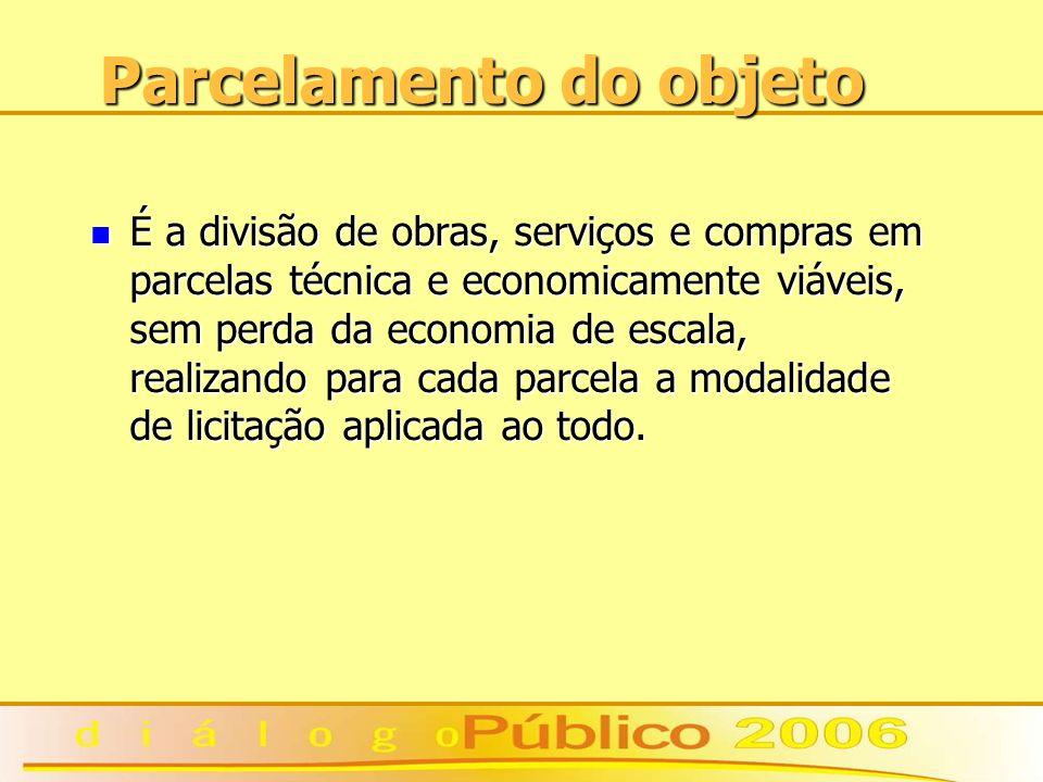 Parcelamento do objeto É a divisão de obras, serviços e compras em parcelas técnica e economicamente viáveis, sem perda da economia de escala, realizando para cada parcela a modalidade de licitação aplicada ao todo.
