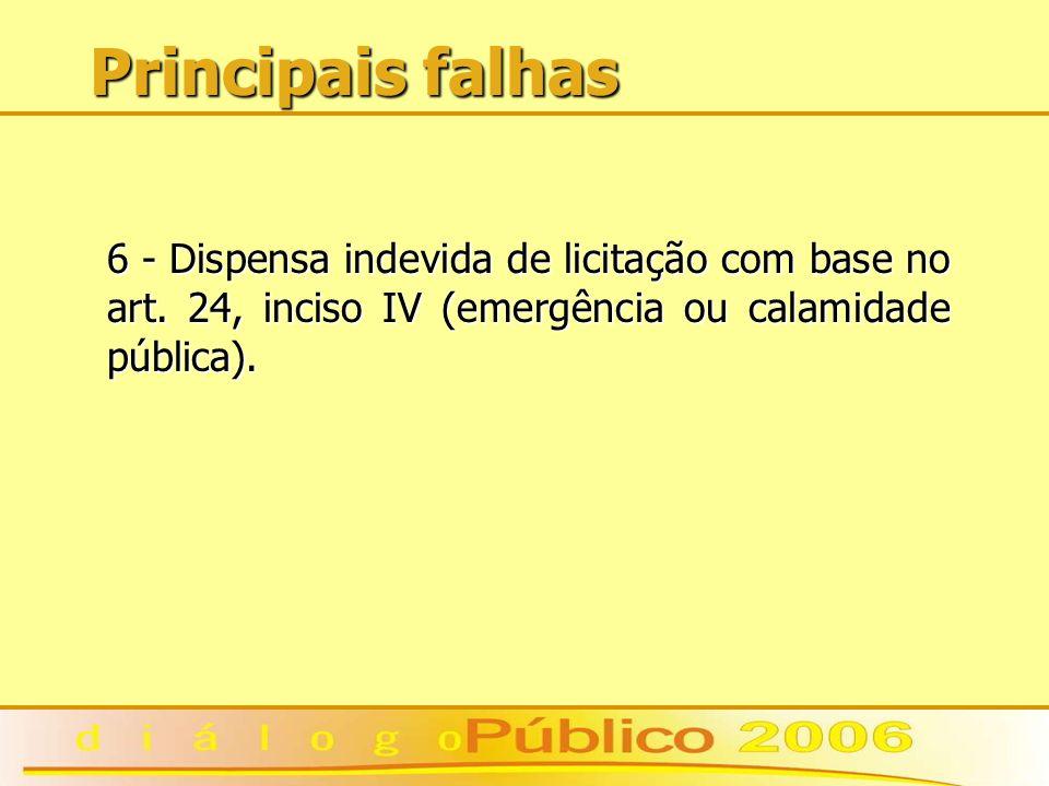 Principais falhas 6 - Dispensa indevida de licitação com base no art. 24, inciso IV (emergência ou calamidade pública).