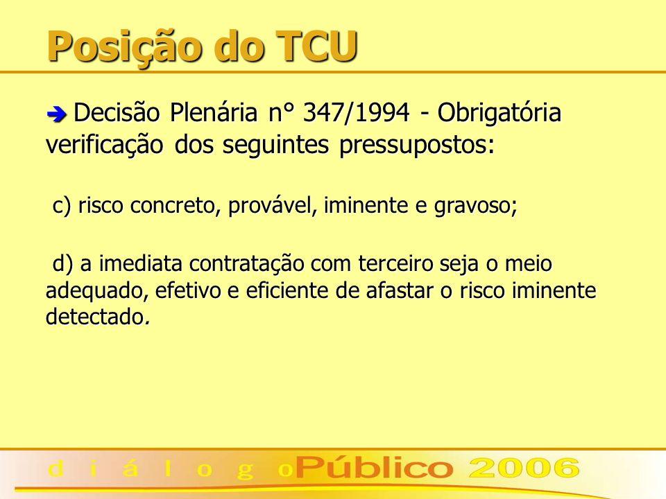 Posição do TCU è Decisão Plenária n° 347/1994 - Obrigatória verificação dos seguintes pressupostos: c) risco concreto, provável, iminente e gravoso; c) risco concreto, provável, iminente e gravoso; d) a imediata contratação com terceiro seja o meio adequado, efetivo e eficiente de afastar o risco iminente detectado.