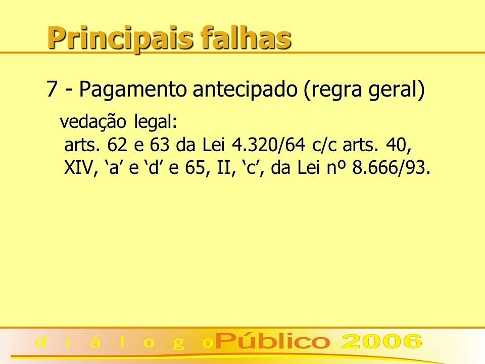 Principais falhas 7 - Pagamento antecipado (regra geral) vedação legal: arts. 62 e 63 da Lei 4.320/64 c/c arts. 40, XIV, a e d e 65, II, c, da Lei nº