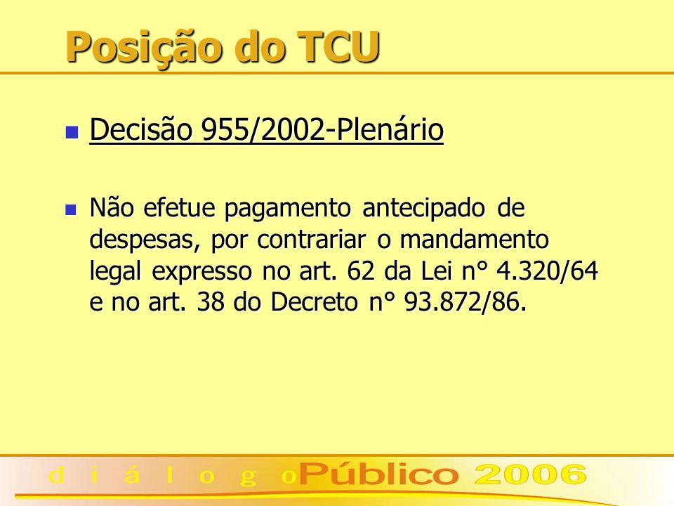 Posição do TCU Decisão 955/2002-Plenário Decisão 955/2002-Plenário Não efetue pagamento antecipado de despesas, por contrariar o mandamento legal expresso no art.