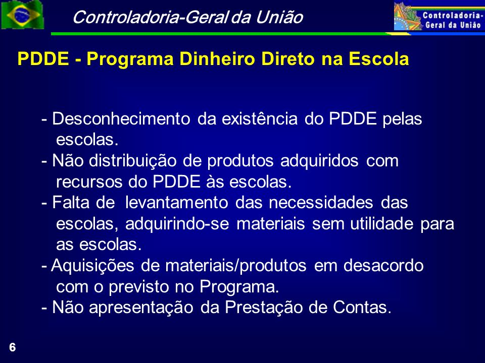 Controladoria-Geral da União 6 PDDE - Programa Dinheiro Direto na Escola - Desconhecimento da existência do PDDE pelas escolas. - Não distribuição de