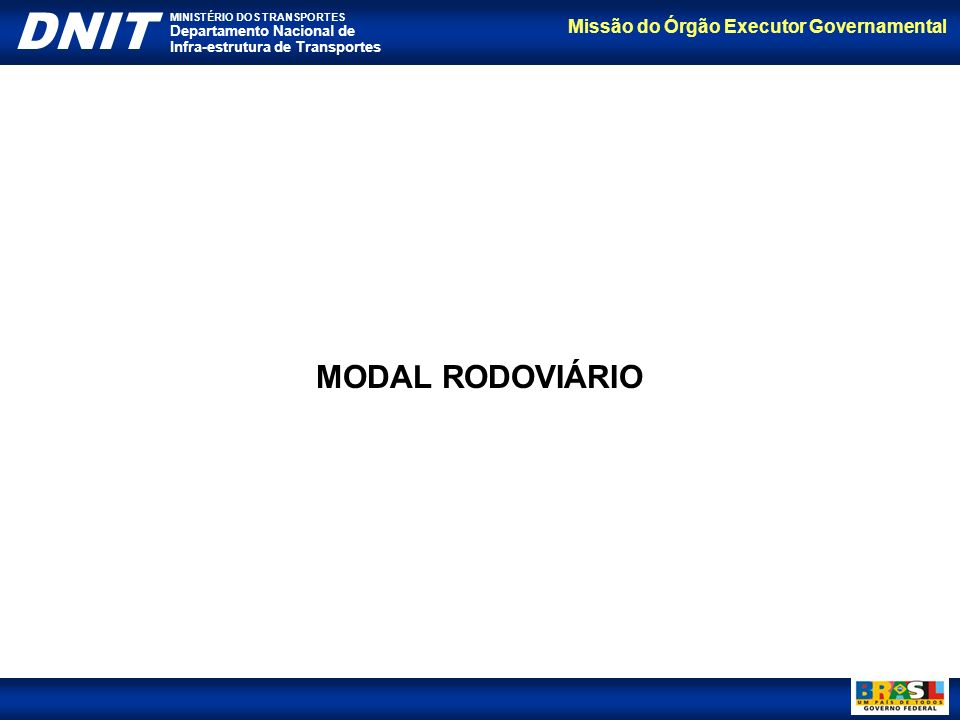 Missão do Órgão Executor Governamental DNIT MINISTÉRIO DOS TRANSPORTES Departamento Nacional de Infra-estrutura de Transportes MODAL RODOVIÁRIO