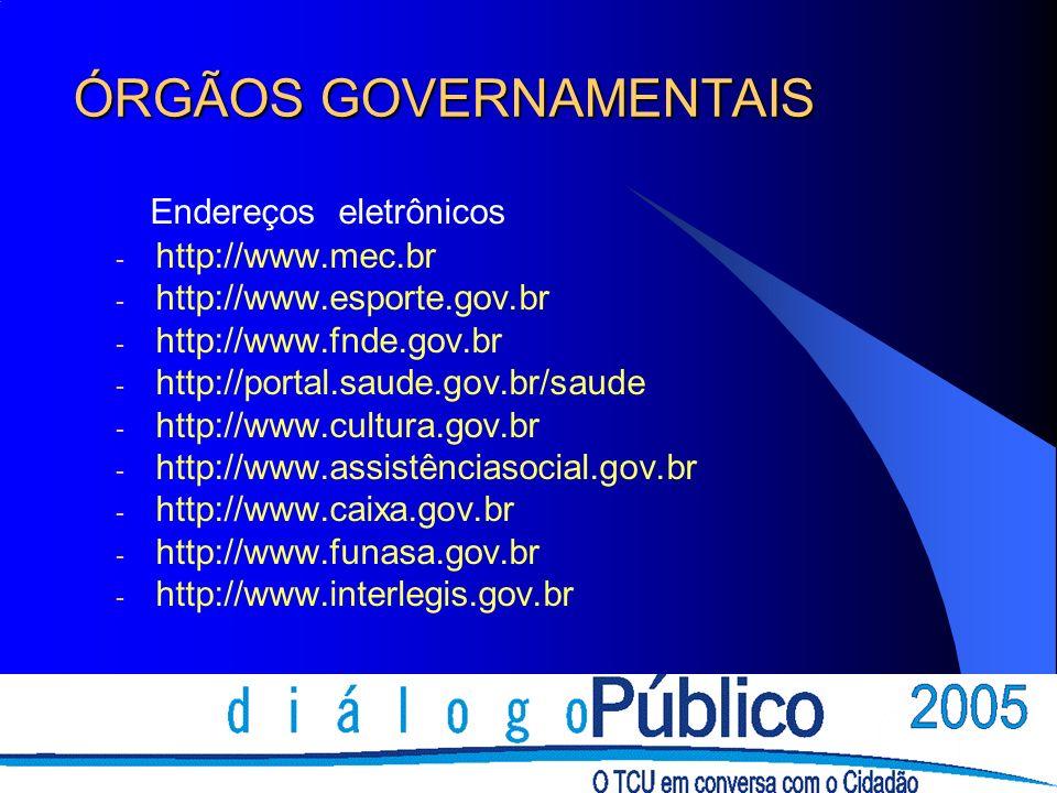ÓRGÃOS GOVERNAMENTAIS Endereços eletrônicos - http://www.mec.br - http://www.esporte.gov.br - http://www.fnde.gov.br - http://portal.saude.gov.br/saude - http://www.cultura.gov.br - http://www.assistênciasocial.gov.br - http://www.caixa.gov.br - http://www.funasa.gov.br - http://www.interlegis.gov.br