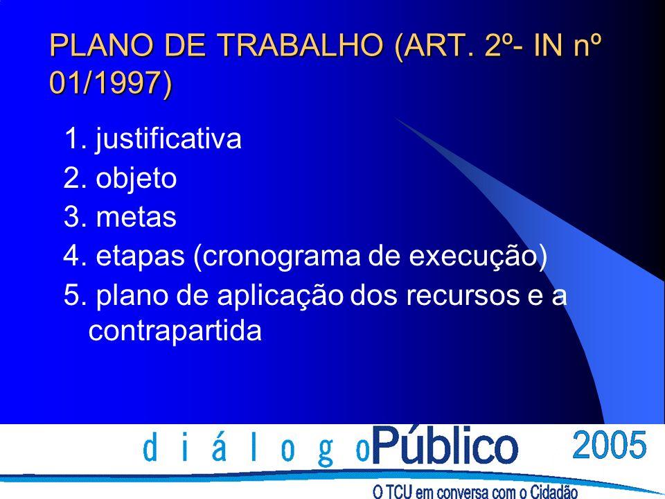 PLANO DE TRABALHO (ART. 2º- IN nº 01/1997) 1. justificativa 2. objeto 3. metas 4. etapas (cronograma de execução) 5. plano de aplicação dos recursos e