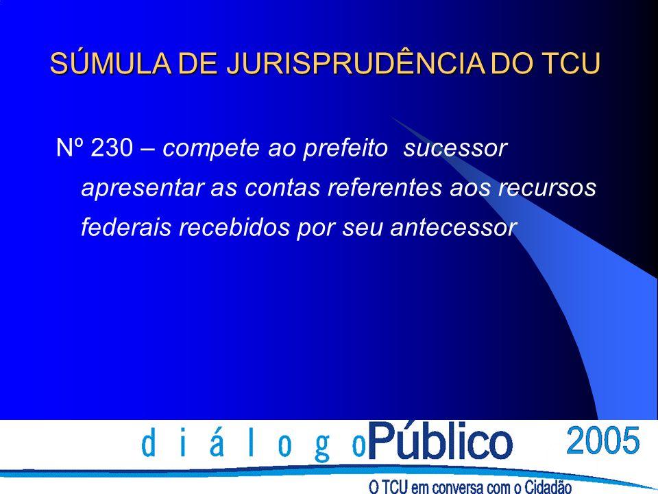 Nº 230 – compete ao prefeito sucessor apresentar as contas referentes aos recursos federais recebidos por seu antecessor SÚMULA DE JURISPRUDÊNCIA DO T
