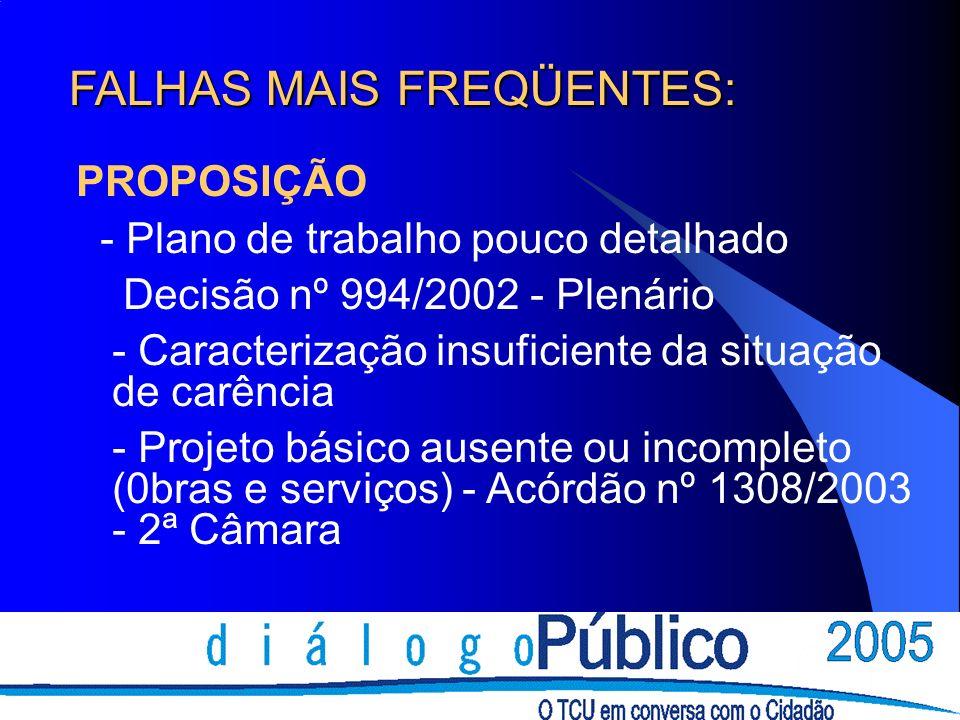 FALHAS MAIS FREQÜENTES: PROPOSIÇÃO - Plano de trabalho pouco detalhado Decisão nº 994/2002 - Plenário - Caracterização insuficiente da situação de carência - Projeto básico ausente ou incompleto (0bras e serviços) - Acórdão nº 1308/2003 - 2ª Câmara