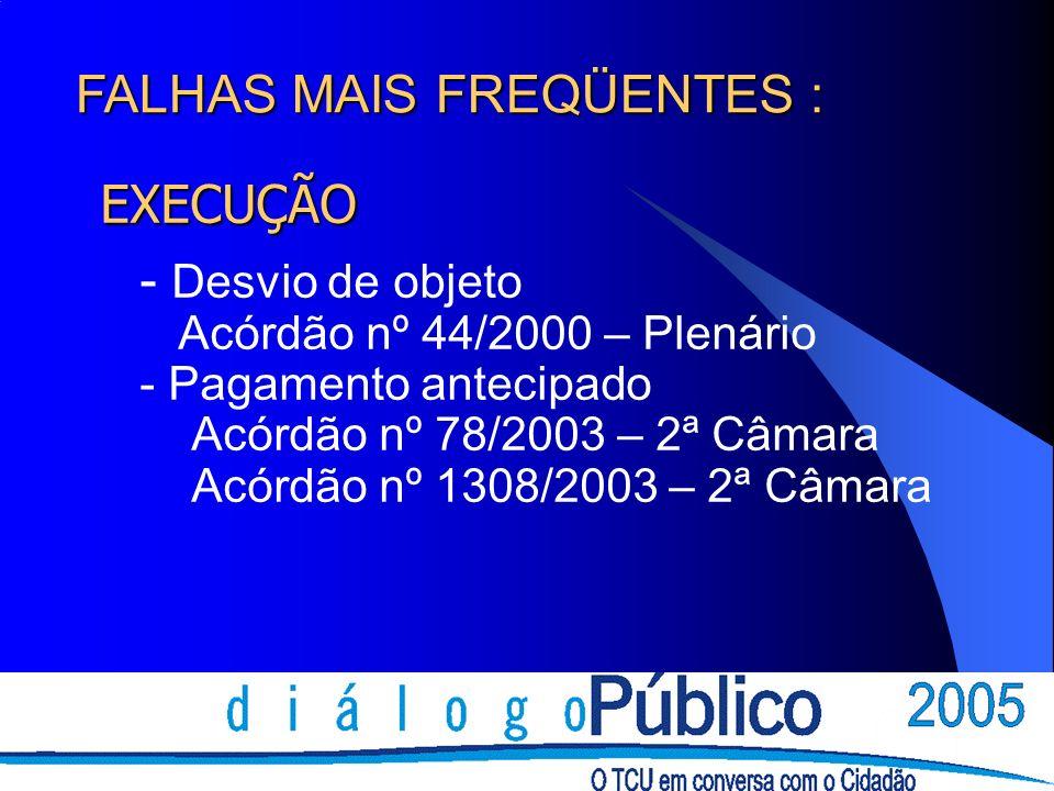 EXECUÇÃO - Desvio de objeto Acórdão nº 44/2000 – Plenário - Pagamento antecipado Acórdão nº 78/2003 – 2ª Câmara Acórdão nº 1308/2003 – 2ª Câmara FALHA