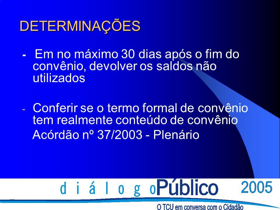 DETERMINAÇÕES - Em no máximo 30 dias após o fim do convênio, devolver os saldos não utilizados - Conferir se o termo formal de convênio tem realmente conteúdo de convênio Acórdão nº 37/2003 - Plenário
