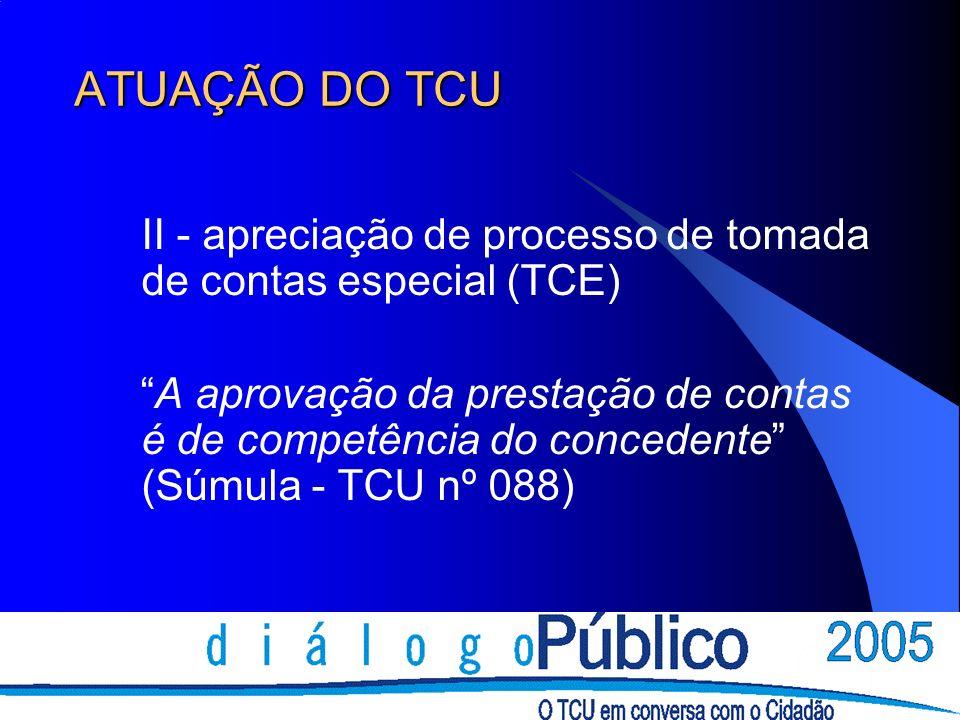 ATUAÇÃO DO TCU II - apreciação de processo de tomada de contas especial (TCE) A aprovação da prestação de contas é de competência do concedente (Súmula - TCU nº 088)