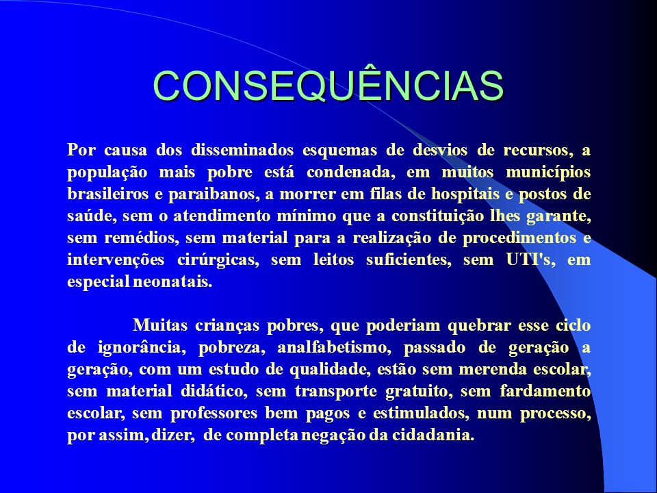 CONSEQUÊNCIAS Por causa dos disseminados esquemas de desvios de recursos, a população mais pobre está condenada, em muitos municípios brasileiros e pa