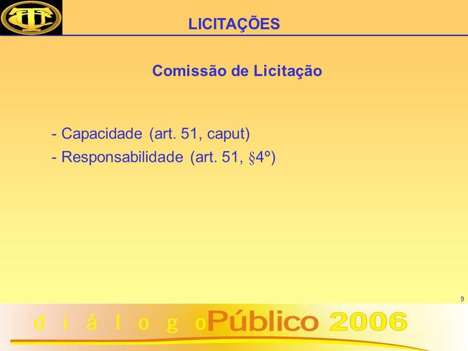 9 Comissão de Licitação - Capacidade (art. 51, caput) - Responsabilidade (art. 51, §4º) LICITAÇÕES