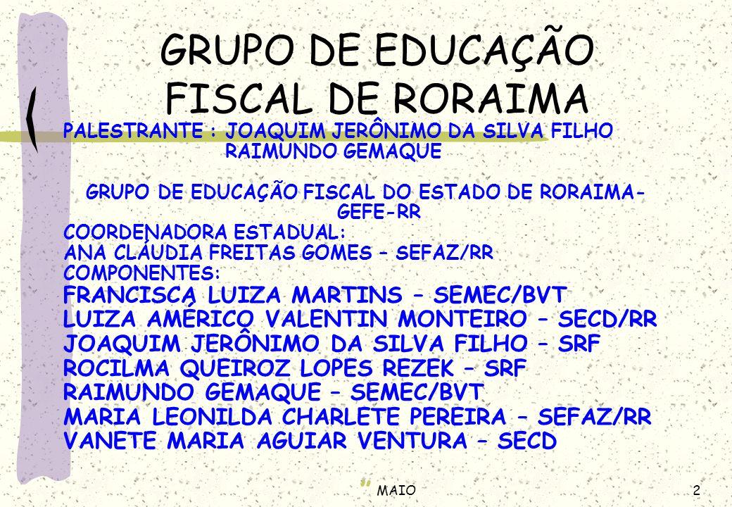 2MAIO GRUPO DE EDUCAÇÃO FISCAL DE RORAIMA PALESTRANTE : JOAQUIM JERÔNIMO DA SILVA FILHO RAIMUNDO GEMAQUE GRUPO DE EDUCAÇÃO FISCAL DO ESTADO DE RORAIMA- GEFE-RR COORDENADORA ESTADUAL: ANA CLÁUDIA FREITAS GOMES – SEFAZ/RR COMPONENTES: FRANCISCA LUIZA MARTINS – SEMEC/BVT LUIZA AMÉRICO VALENTIN MONTEIRO – SECD/RR JOAQUIM JERÔNIMO DA SILVA FILHO – SRF ROCILMA QUEIROZ LOPES REZEK – SRF RAIMUNDO GEMAQUE – SEMEC/BVT MARIA LEONILDA CHARLETE PEREIRA – SEFAZ/RR VANETE MARIA AGUIAR VENTURA – SECD