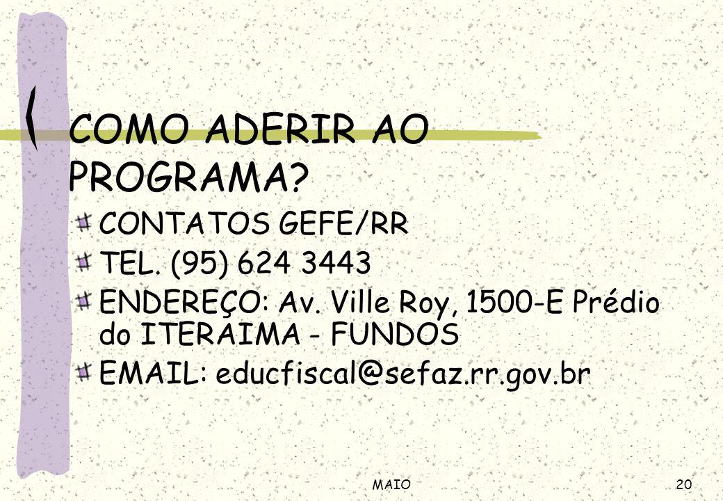 20MAIO COMO ADERIR AO PROGRAMA? CONTATOS GEFE/RR TEL. (95) 624 3443 ENDEREÇO: Av. Ville Roy, 1500-E Prédio do ITERAIMA - FUNDOS EMAIL: educfiscal@sefa