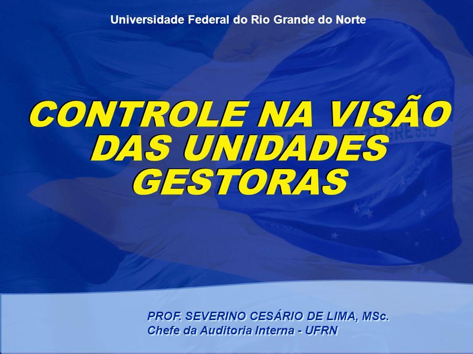Universidade Federal do Rio Grande do Norte CONTROLE NA VISÃO DAS UNIDADES GESTORAS PROF. SEVERINO CESÁRIO DE LIMA, MSc. Chefe da Auditoria Interna -