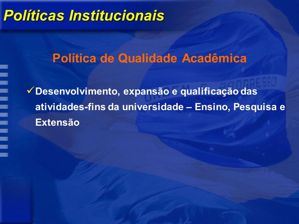 Políticas Institucionais Política de Qualidade Acadêmica Desenvolvimento, expansão e qualificação das atividades-fins da universidade – Ensino, Pesquisa e Extensão