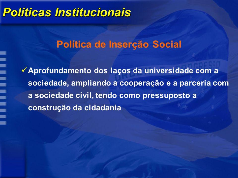 Políticas Institucionais Política de Inserção Social Aprofundamento dos laços da universidade com a sociedade, ampliando a cooperação e a parceria com a sociedade civil, tendo como pressuposto a construção da cidadania