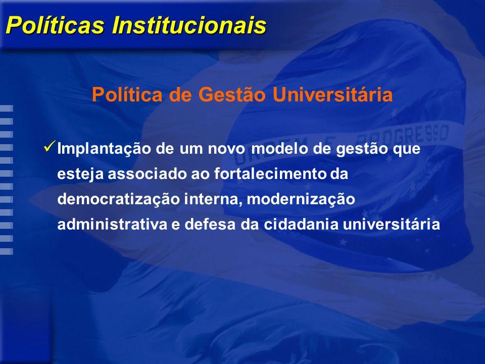 Políticas Institucionais Política de Gestão Universitária Implantação de um novo modelo de gestão que esteja associado ao fortalecimento da democratização interna, modernização administrativa e defesa da cidadania universitária