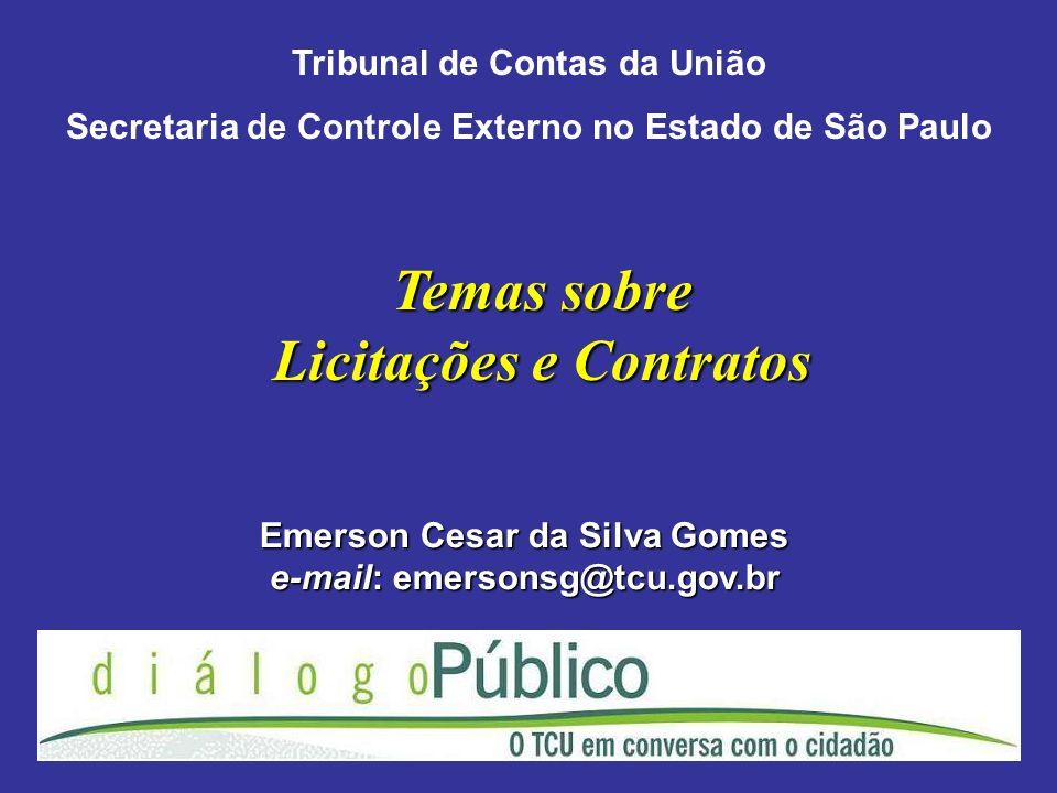 Temas sobre Licitações e Contratos Emerson Cesar da Silva Gomes e-mail: emersonsg@tcu.gov.br Tribunal de Contas da União Secretaria de Controle Externo no Estado de São Paulo
