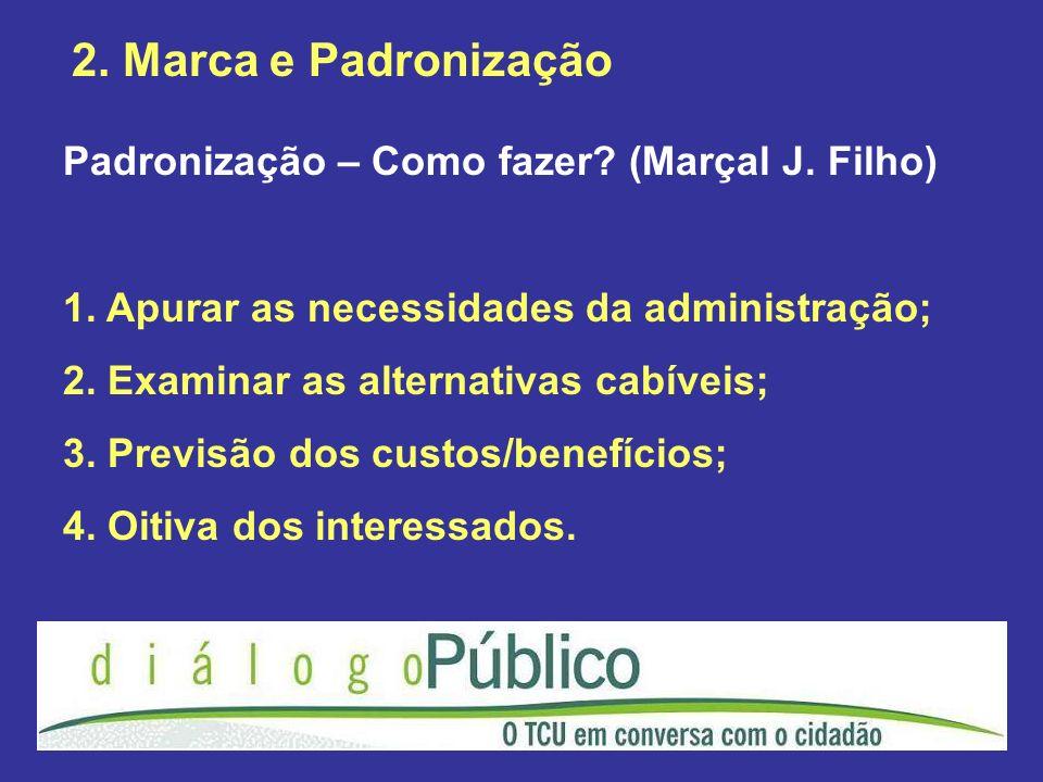 2. Marca e Padronização Padronização – Como fazer? (Marçal J. Filho) 1. Apurar as necessidades da administração; 2. Examinar as alternativas cabíveis;