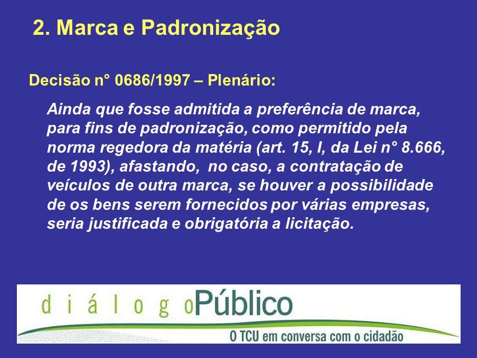 2. Marca e Padronização Decisão n° 0686/1997 – Plenário: Ainda que fosse admitida a preferência de marca, para fins de padronização, como permitido pe