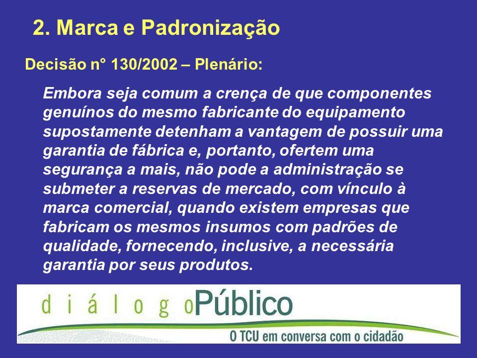 2. Marca e Padronização Decisão n° 130/2002 – Plenário: Embora seja comum a crença de que componentes genuínos do mesmo fabricante do equipamento supo
