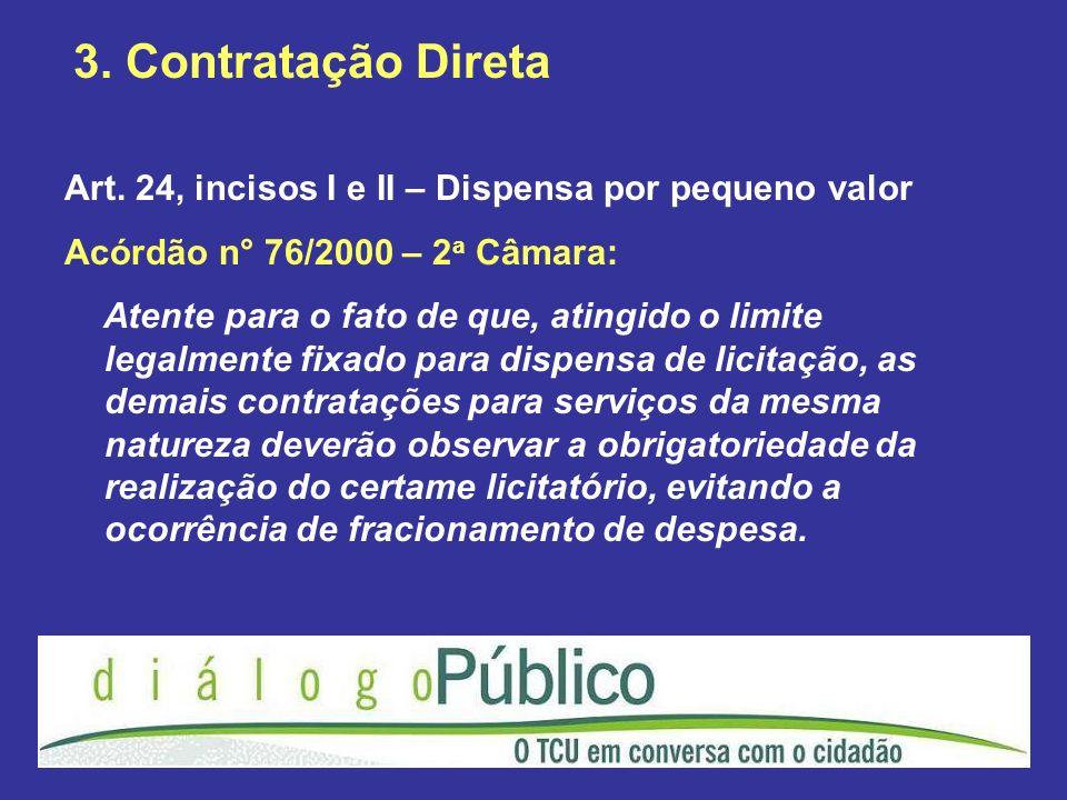 3. Contratação Direta Art. 24, incisos I e II – Dispensa por pequeno valor Acórdão n° 76/2000 – 2 a Câmara: Atente para o fato de que, atingido o limi