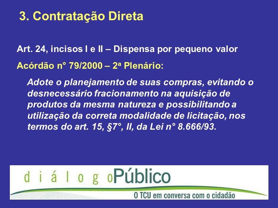 3. Contratação Direta Art. 24, incisos I e II – Dispensa por pequeno valor Acórdão n° 79/2000 – 2 a Plenário: Adote o planejamento de suas compras, ev