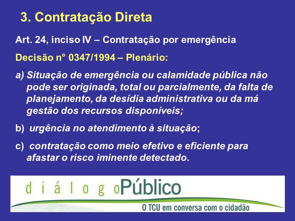 3. Contratação Direta Art. 24, inciso IV – Contratação por emergência Decisão n° 0347/1994 – Plenário: a)Situação de emergência ou calamidade pública