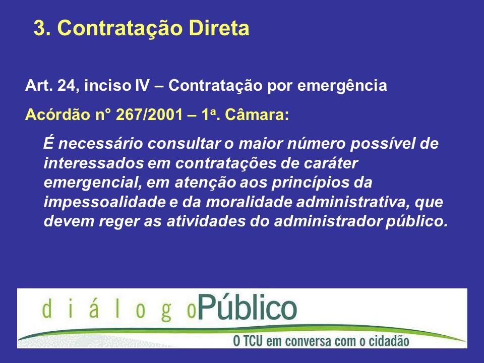 3. Contratação Direta Art. 24, inciso IV – Contratação por emergência Acórdão n° 267/2001 – 1 a. Câmara: É necessário consultar o maior número possíve