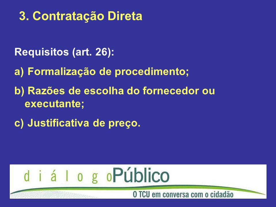 3. Contratação Direta Requisitos (art. 26): a) Formalização de procedimento; b) Razões de escolha do fornecedor ou executante; c) Justificativa de pre