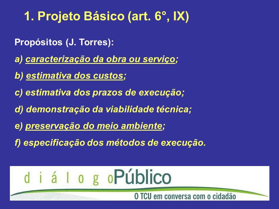 1. Projeto Básico (art. 6°, IX) Propósitos (J. Torres): a) caracterização da obra ou serviço; b) estimativa dos custos; c) estimativa dos prazos de ex