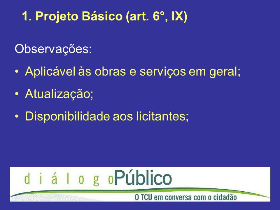 1. Projeto Básico (art. 6°, IX) Observações: Aplicável às obras e serviços em geral; Atualização; Disponibilidade aos licitantes;