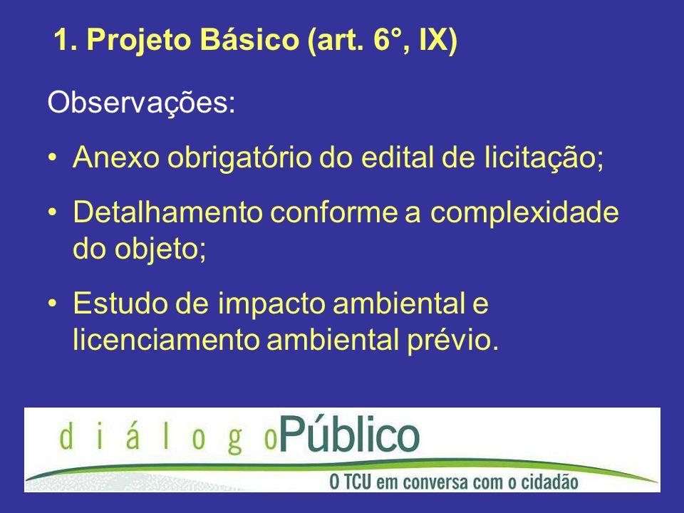 1. Projeto Básico (art. 6°, IX) Observações: Anexo obrigatório do edital de licitação; Detalhamento conforme a complexidade do objeto; Estudo de impac