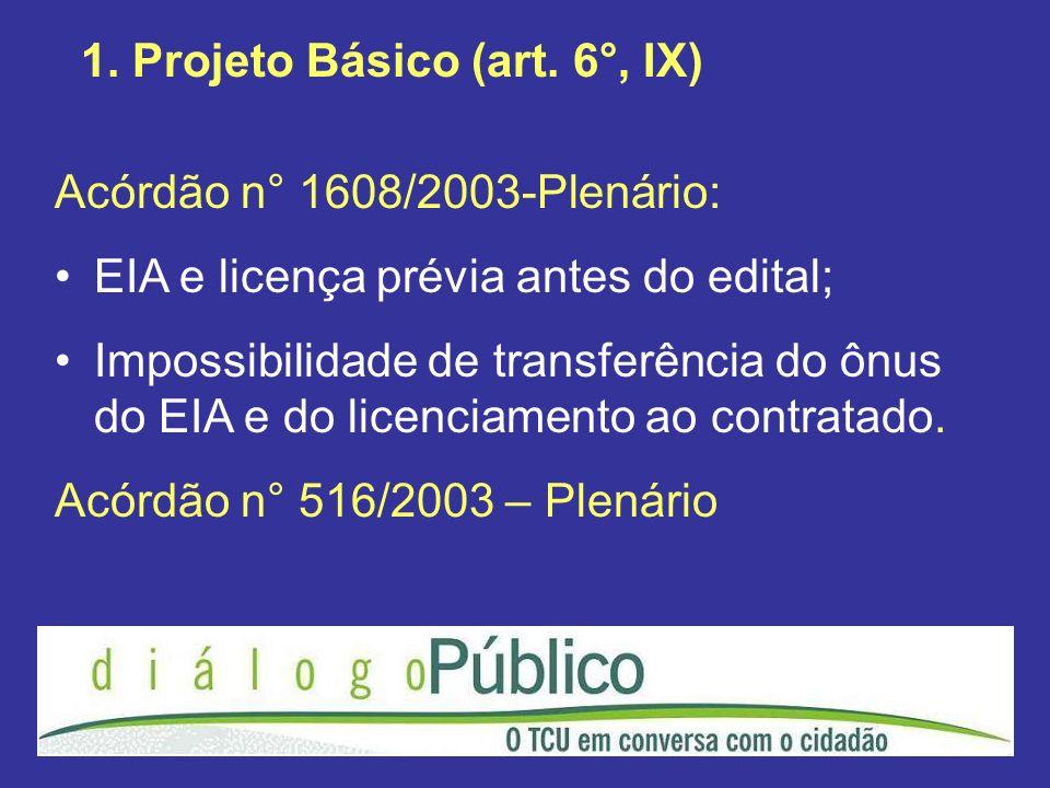 1. Projeto Básico (art. 6°, IX) Acórdão n° 1608/2003-Plenário: EIA e licença prévia antes do edital; Impossibilidade de transferência do ônus do EIA e