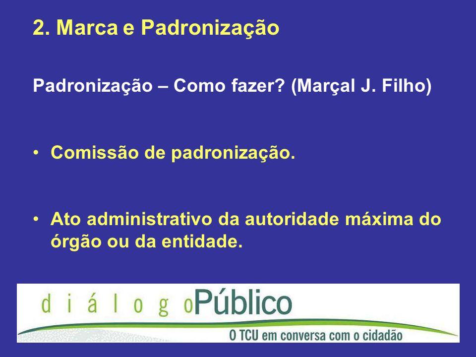 2. Marca e Padronização Padronização – Como fazer? (Marçal J. Filho) Comissão de padronização. Ato administrativo da autoridade máxima do órgão ou da