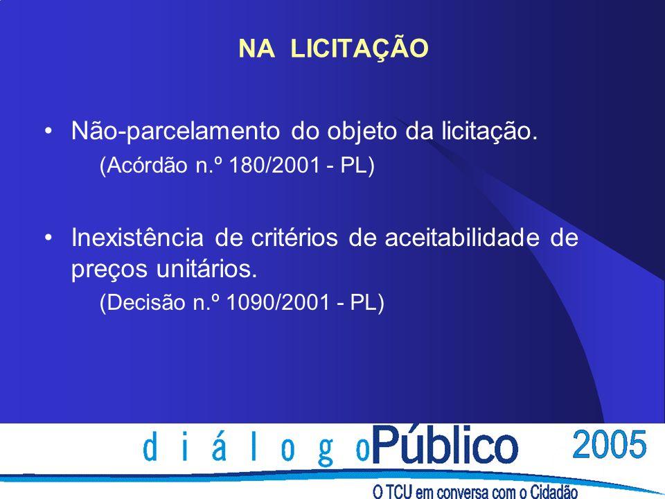 NA LICITAÇÃO Não-parcelamento do objeto da licitação. (Acórdão n.º 180/2001 - PL) Inexistência de critérios de aceitabilidade de preços unitários. (De