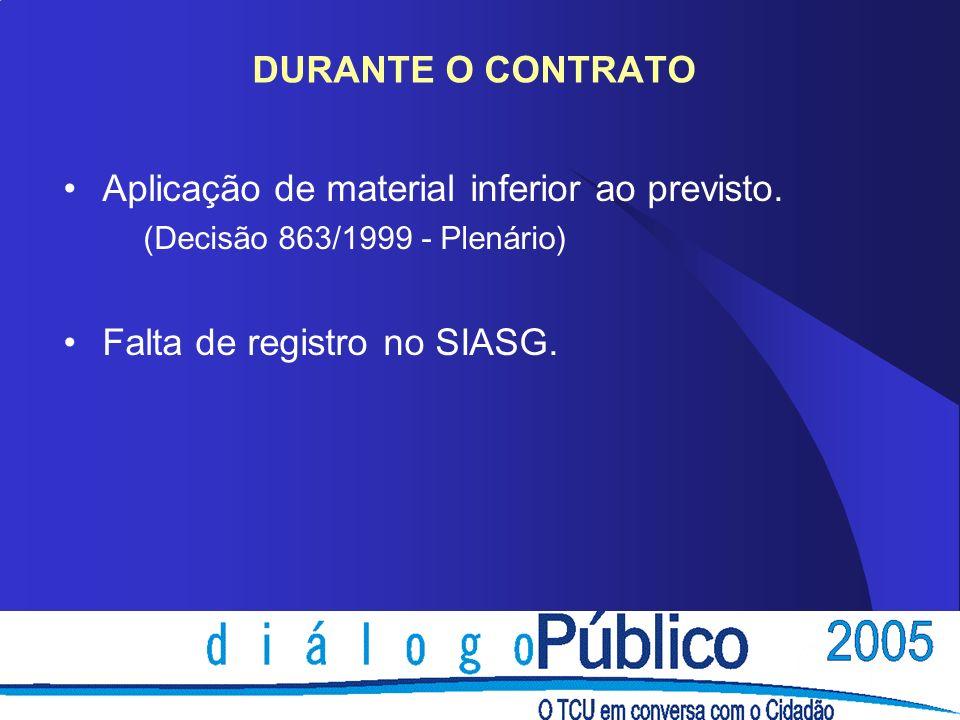 DURANTE O CONTRATO Aplicação de material inferior ao previsto. (Decisão 863/1999 - Plenário) Falta de registro no SIASG.