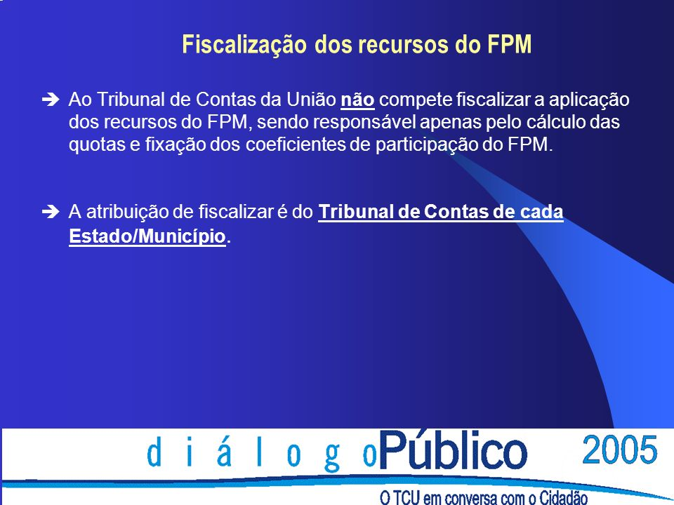 Fiscalização dos recursos do FPM èAo Tribunal de Contas da União não compete fiscalizar a aplicação dos recursos do FPM, sendo responsável apenas pelo cálculo das quotas e fixação dos coeficientes de participação do FPM.